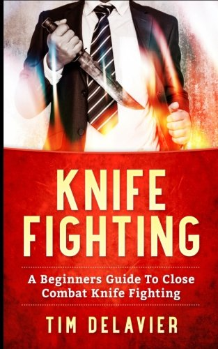 Knife Fighting: A Beginners Guide To Close Combat Knife Fighting por Tim Delavier