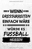 Wenn Dressurreiten einfach wäre würde es Fußball heißen: Notizbuch liniert | 15 x 23cm (ca. A5) | 126 Seiten