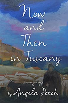 Now and Then in Tuscany: Italian journeys by [Petch, Angela]