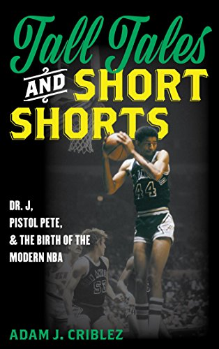 Tall Tales and Short Shorts: Dr. J, Pistol Pete, and the Birth of the Modern NBA (Sports Icons and Issues in Popular Culture) (English Edition) por Adam J. Criblez