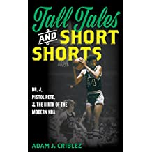 Tall Tales and Short Shorts: Dr. J, Pistol Pete, and the Birth of the Modern NBA