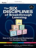 The Six Disciplines of Breakthrough Learning: How to Turn Training and Development into Business Results by Calhoun W. Wick (2010-09-07)