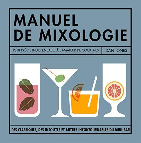 Petit manuel de mixologie: La bible des cocktails pour buveurs invétérés par Dan JONES