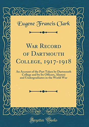 War Record of Dartmouth College, 1917-1918: An Account of the Part Taken by Dartmouth College and by Its Officers, Alumni and Undergraduates in the World War (Classic Reprint)