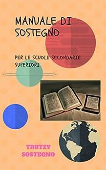 MANUALE DI SOSTEGNO: PER LE SCUOLE SECONDARIE SUPERIORI (Volume 1) di [SOSTEGNO, TRUTZY]