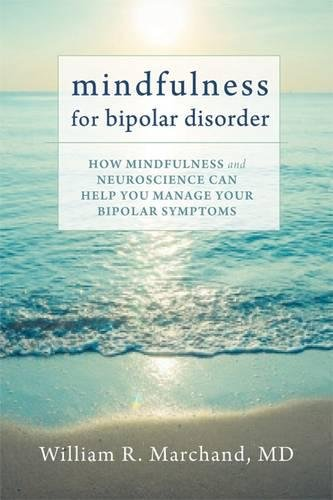 Mindfulness for Bipolar Disorder: How Mindfulness and Neuroscience Can Help You Manage Your Bipolar Symptoms