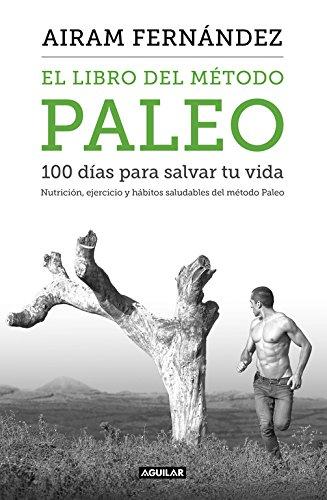 El libro del método Paleo: 100 días para salvar tu vida: Nutrición, ejercicio y hábitos saludables del Método Paleo (Cuerpo y mente)