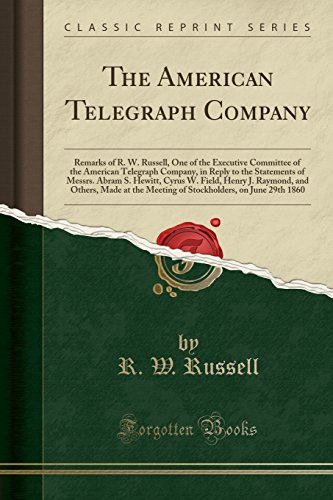 The American Telegraph Company: Remarks of R. W. Russell, One of the Executive Committee of the American Telegraph Company, in Reply to the Statements ... and Others, Made at the Meeting of Stockho