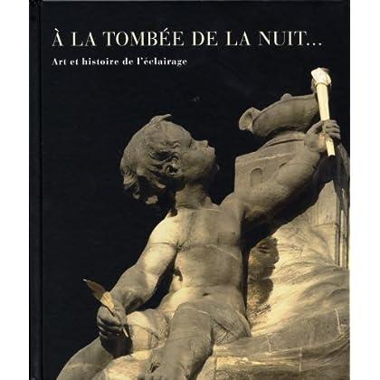 A la Tombee de la Nuit: Art et Histoire de l'Eclairage