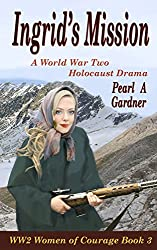 Ingrid's Mission: A World War Two Holocaust Drama (WW2 Women of Courage Book 3)