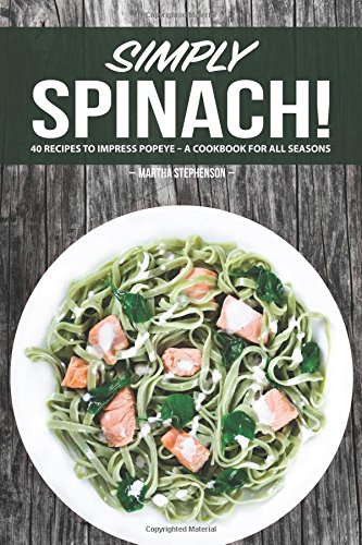 Simply Spinach!: 40 Recipes to Impress Popeye - A Cookbook for all Seasons