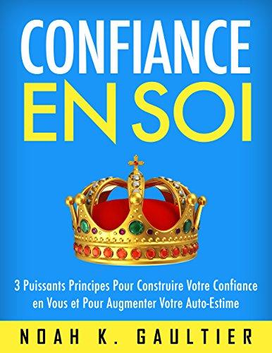 Confiance en Soi: 3 Puissants Principes pour construire votre confiance en vous et pour augmenter votre estime de soi