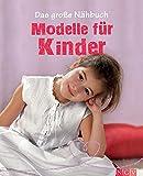 Das große Nähbuch - Modelle für Kinder: Schritt-für-Schritt-Anleitungen zum Selber Nähen. Mit Schnittmustern zum Download