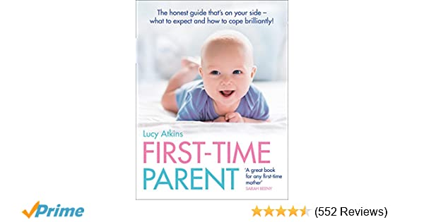 eecec6a8c First-Time Parent: The honest guide to coping brilliantly and staying sane  in your baby's first year: Amazon.co.uk: Lucy Atkins: 9780007269440: Books