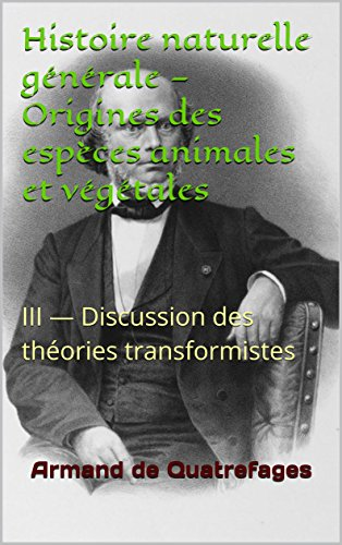 Histoire naturelle générale — Origines des espèces animales et végétales: III — Discussion des théories transformistes par Armand de Quatrefages