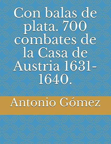 Con balas de plata. 700 combates de la Casa de Austria 1631-1640. por Antonio Gómez