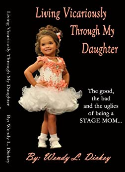 Living Vicariously Through My Daughter: The Good, The Bad and The Uglies of being a Pageant Mom by [Dickey, Wendy]