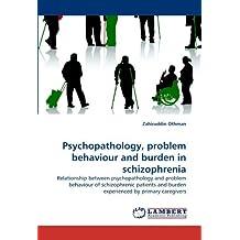 Psychopathology, problem behaviour and burden in schizophrenia: Relationship between psychopathology and problem behaviour of schizophrenic patients and burden experienced by primary caregivers by Zahiruddin Othman (2010-08-09)