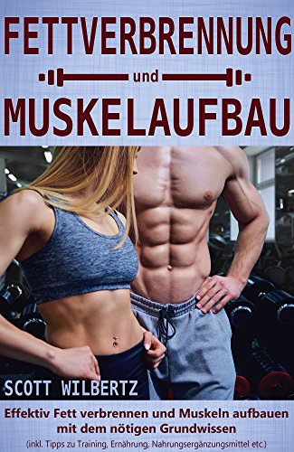 Fettverbrennung und Muskelaufbau: Effektiv Fett verbrennen und Muskeln aufbauen mit dem nötigen Grundwissen (inkl. Tipps zu Training, Ernährung, Nahrungsergänzungsmittel etc.) - Verbergen Grundlage