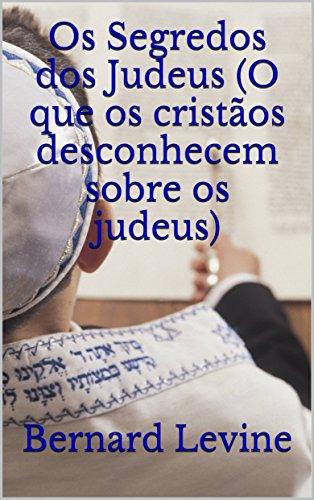 Os Segredos dos Judeus (O que os cristãos desconhecem sobre os judeus) (Portuguese Edition) por Bernard Levine