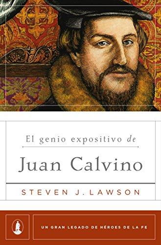 El genio expositivo de Juan Calvino (Un gran legado de héroes de la fe nº 2) por Steven J. Lawson