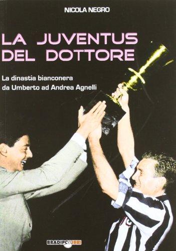 La Juventus del Dottore: La dinastia bianconera da Umberto ad Andrea Agnelli