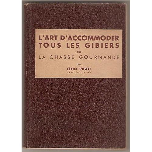 La Chasse gourmande, ou l'Art d'accommoder tous les gibiers, encyclopédie culinaire du chasseur, par Léon Pigot