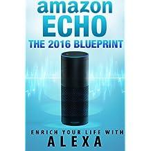 Amazon Echo: The 2016 Amazon Echo Blueprint: Enrich Your Life with Alexa