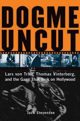 Dogme Uncut: Lars Von Trier, Thomas Vinterberg, and the Gang that Took on Hollywood: Lars Von Trier, Thomas Vinterburg, and the Gang That Took on Hollywood