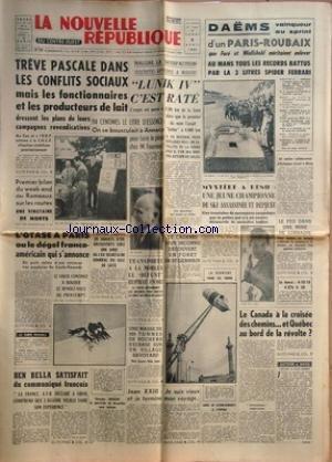 NOUVELLE REPUBLIQUE (LA) [No 5646] du 08/04/1963 - LES CONFLITS SOCIAUX - LES MINEURS -LUNIK IV C''EST RATE -L'ESSENCE ET M. FOURNIER -L'OTASE A PARIS OU LE DEGEL FRANCO-AMERICAIN -L'AFFAIRE TABOUIS -BEN BELLA SATISFAIT DU COMMUIQUE FRANCAIS -GEORGES MENARD LE PARRICIDE DE BRUXELLES SERA INTERNE -JEAN XXIII / SON VOYAGE -MYSTERE A RENO / UNE SKIEUSE ASSASSINEE ET DEPECEE -LES SPORTS / DAEMS DANS LE PARIS-ROUBAIX - FOOT - BASKET - RUGBY - HAND par Collectif