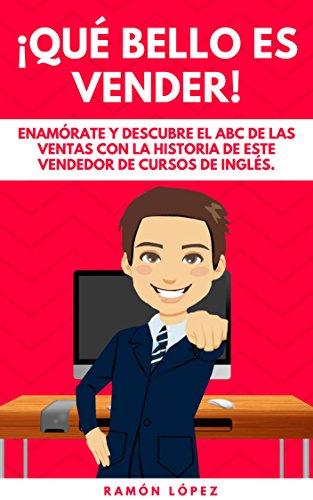 ¡QUÉ BELLO ES VENDER!: ENAMÓRATE Y DESCUBRE EL ABC DE LAS VENTAS CON LA HISTORIA DE ESTE VENDEDOR DE CURSOS DE INGLÉS por RAMÓN LÓPEZ SÁNCHEZ