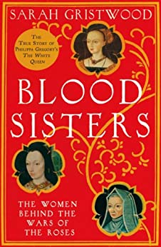 Blood Sisters: The Hidden Lives of the Women Behind the Wars of the Roses by [Gristwood, Sarah]