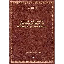 L'art et le réel : essai de métaphysique fondée sur l'esthétique / par Jean Pérès,...