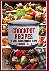 Crockpot Recipes: 125 World Class Slow Cooker Recipes (World Class Crockpot Slow Cooker Recipes Healthy Meal Cookbook)
