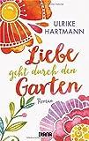 Liebe geht durch den Garten: Roman von Ulrike Hartmann