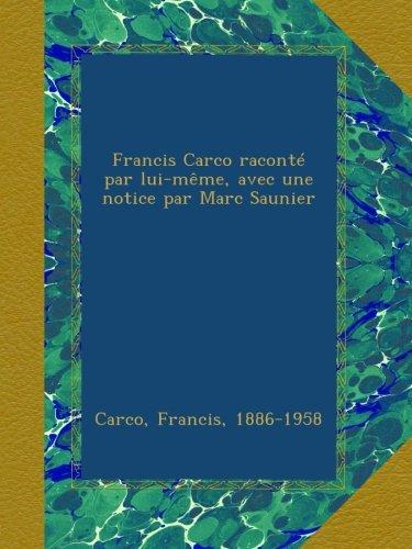 Francis Carco Raconté Par Lui-même, Avec Une Notice Par Marc Saunier