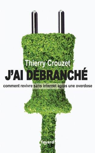 J'ai débranché: Comment revivre sans internet après une overdose par Thierry Crouzet