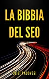 LA BIBBIA DEL SEO: Guida pratica all'ottimizzazione strategica per Google per ottenere traffico con Web Marketing, Social Media, Copywriting Online, Ecommerce (Online Marketing Vol. 1)