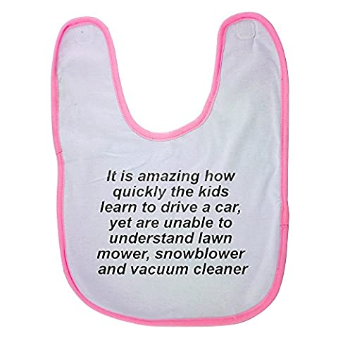 Pink baby bib with It is amazing how quickly the kids learn to drive a car, yet are unable to understand lawn mower, snowblower and vacuum