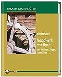 Handwerk am Bach: Von Mühlen, Schmieden, Sägen... (Tiroler Kulturgüter) - Karl Wiesauer