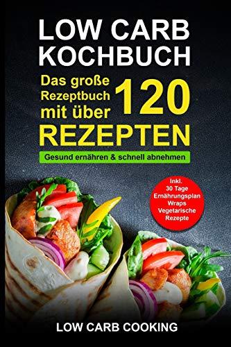 Low Carb Kochbuch: Das große Rezeptbuch mit über 120 leckeren Rezepten - Gesund ernähren & schnell abnehmen - Für Anfänger, Berufstätige & Faule Inkl. 30 Tage Ernährungsplan Diät, Wraps, Vegetarisch -