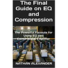 The Final Guide on EQ and Compression: The Powerful Formula for Using EQ and Compression Together (English Edition)