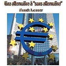 """Une alternative à """"sans alternative"""": Des solutions alternatives aux problèmes politiques actuels en Allemagne et en Europe, avec un accent particulier ... monétaire et financière (French Edition)"""