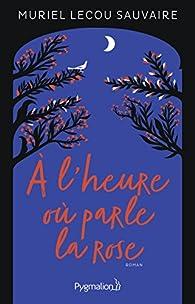 À l'heure où parle la rose par Muriel Lecou Sauvaire