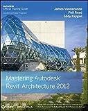 Mastering Autodesk Revit Architecture 2012: Autodesk Official Training Guide