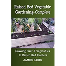Raised Bed Vegetable Gardening Complete: Growing Fruit And Vegetables In Raised Bed Planters (Gardening Techniques Book 8) (English Edition)