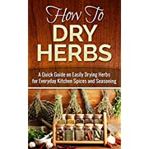 How to Dry Herbs: A Quick Guide on Easily Drying Herbs for Everyday Kitchen Spices and Seasoning (Drying herbs, Homesteader Book 1) (English Edition)