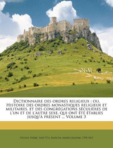 Dictionnaire des ordres religieux: ou, Histoire des ordres monastiques religieux et militaires, et des congrégations séculières de l'un et de l'autre ... ont été établies jusqu'à présent ... Volume 3