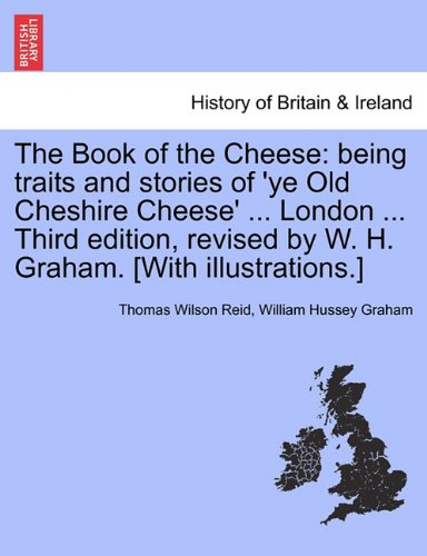 The Book of the Cheese: being traits and stories of 'ye Old Cheshire Cheese' ... London ... Third edition, revised by W. H. Graham. [With illustrations.]
