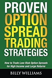 Proven Option Spread Trading Strategies: How to Trade Low-Risk Option Spreads for High Income and Large Returns by Billy Williams (2014-01-02)